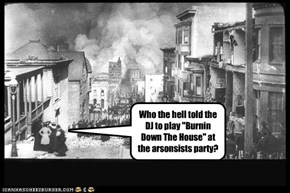 "Who the hell told the DJ to play ""Burnin Down The House"" at the arsonsists party?"