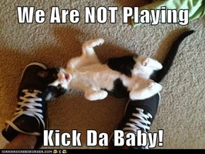 We Are NOT Playing  Kick Da Baby!