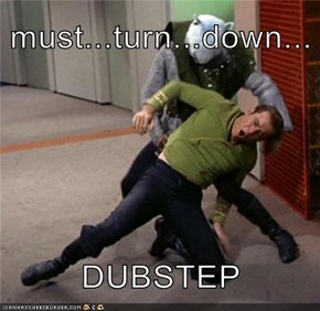 must...turn...down...  DUBSTEP