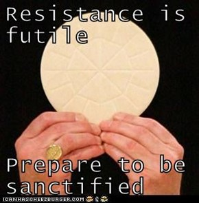 Resistance is futile  Prepare to be sanctified