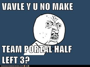 VAVLE Y U NO MAKE  TEAM PORTAL HALF LEFT 3?