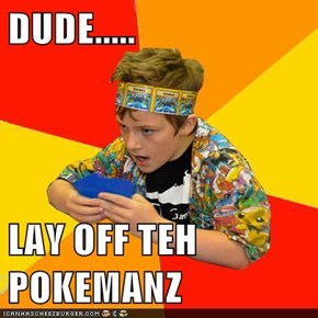 DUDE.....  LAY OFF TEH POKEMANZ