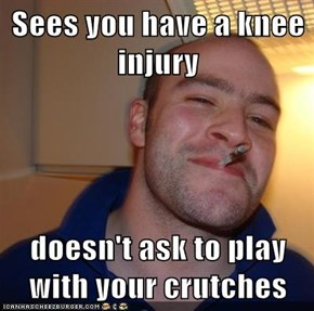 Sees you have a knee injury  doesn't ask to play with your crutches