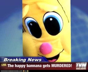 Breaking News - The happy bannana gets MURDERED!