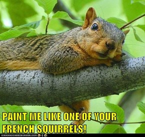 PAINT ME LIKE ONE OF YOUR FRENCH SQUIRRELS!