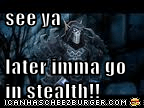 see ya   later imma go in stealth!!