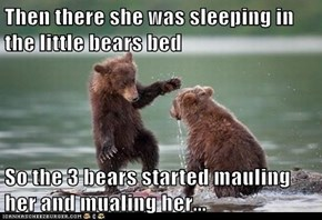 Then there she was sleeping in the little bears bed  So the 3 bears started mauling her and mualing her...