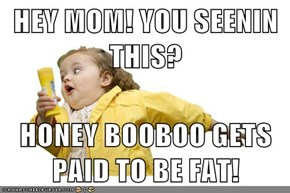 HEY MOM! YOU SEENIN THIS?  HONEY BOOBOO GETS PAID TO BE FAT!