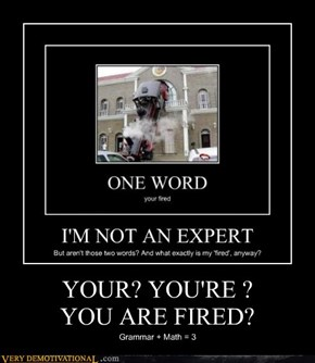 YOUR? YOU'RE ?  YOU ARE FIRED?