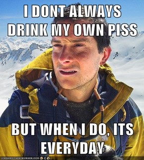 I DONT ALWAYS DRINK MY OWN PISS  BUT WHEN I DO, ITS EVERYDAY