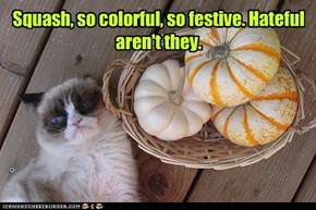 Squash, so colorful, so festive. Hateful aren't they.