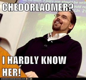 CHEDORLAOMER?  I HARDLY KNOW HER!