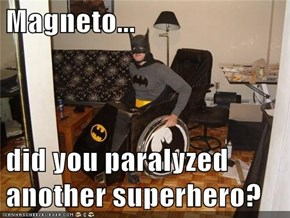 Magneto...  did you paralyzed another superhero?