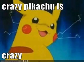 crazy pikachu is   crazy