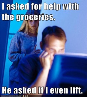 I asked for help with the groceries.  He asked if I even lift.
