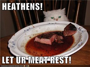 HEATHENS!  LET UR MEAT REST!