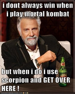 i dont always win when i play mortal kombat  but when i do i use scorpion and GET OVER HERE !