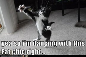 yea so i'm dancing with this Fat chic right...