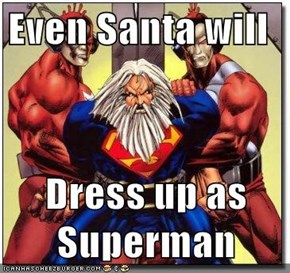 Even Santa will  Dress up as Superman