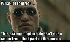 What if I told you...  This screen capture doesn't even come from that part of the movie.