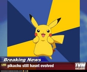 Breaking News - pikachu still hasnt evolved