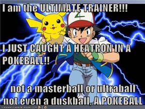I am the ULTIMATE TRAINER!!! I JUST CAUGHT A HEATRON IN A POKEBALL!! not a masterball or ultraball not even a duskball, A POKEBALL