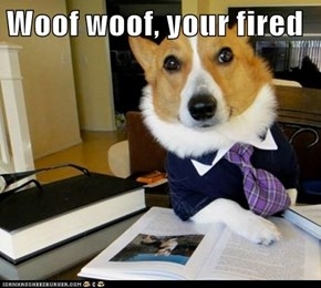 Woof woof, your fired