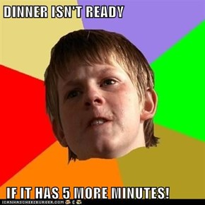 DINNER ISN'T READY   IF IT HAS 5 MORE MINUTES!