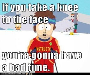 If you take a knee to the face  you're gonna have a bad time.