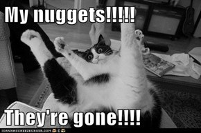 My nuggets!!!!!  They're gone!!!!
