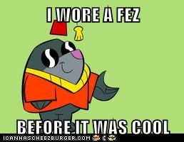 I WORE A FEZ  BEFORE IT WAS COOL