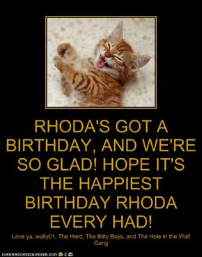 RHODA'S GOT A BIRTHDAY, AND WE'RE SO GLAD! HOPE IT'S THE HAPPIEST BIRTHDAY RHODA EVERY HAD!