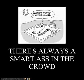 THERE'S ALWAYS A SMART ASS IN THE CROWD