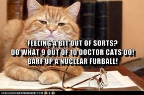 FEELING A BIT OUT OF SORTS?                                       DO WHAT 9 OUT OF 10 DOCTOR CATS DO!  BARF UP A NUCLEAR FURBALL!
