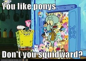 You like ponys   Don't you squidward?