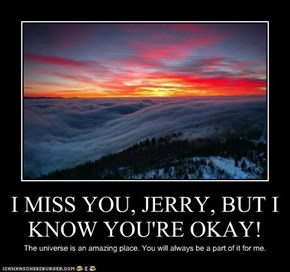 I MISS YOU, JERRY, BUT I KNOW YOU'RE OKAY!