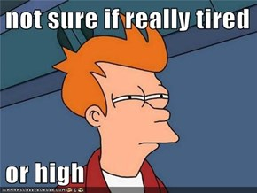 not sure if really tired  or high