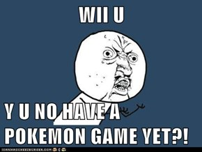 WII U  Y U NO HAVE A POKEMON GAME YET?!