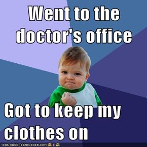 Went to the doctor's office  Got to keep my clothes on