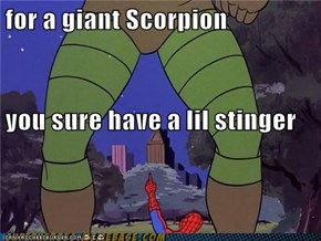 for a giant Scorpion you sure have a lil stinger