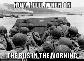 HOW I FEEL WHEN ON   THE BUS IN THE MORNING