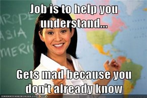 Job is to help you understand...  Gets mad because you don't already know