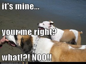 it's mine... your me right? what!?! NOO!!