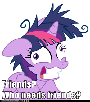 Friends?                    Who needs friends?