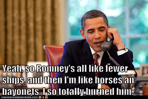 Yeah, so Romney's all like fewer ships, and then I'm like horses an bayonets. I so totally burned him.