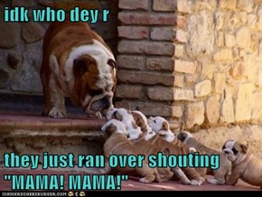 """idk who dey r  they just ran over shouting """"MAMA! MAMA!"""""""