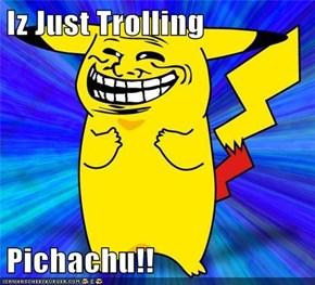 Iz Just Trolling  Pichachu!!