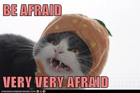 BE AFRAID  VERY VERY AFRAID