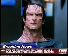Breaking News - TEROK NOR COMMANDER GUL DUKAT CLAIMS 47% OF ALL BAJORANS WRONGLY OPPOSED CARDASSIAN OCCUPATION