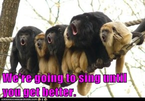 We're going to sing until you get better.